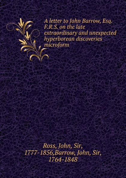 John Ross A letter to John Barrow, Esq. F.R.S. on the late extraordinary and unexpected hyperborean discoveries microform kathryn ross the unexpected father