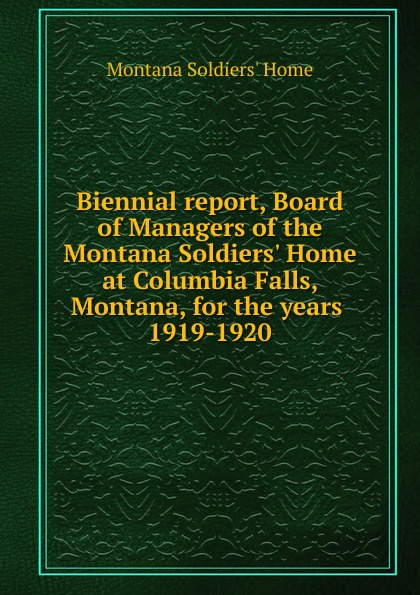 Montana Soldiers' Home Biennial report, Board of Managers of the Montana Soldiers. Home at Columbia Falls, Montana, for the years