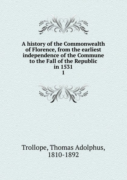 Thomas Adolphus Trollope A history of the Commonwealth of Florence. Volume 1 florence and the machine london