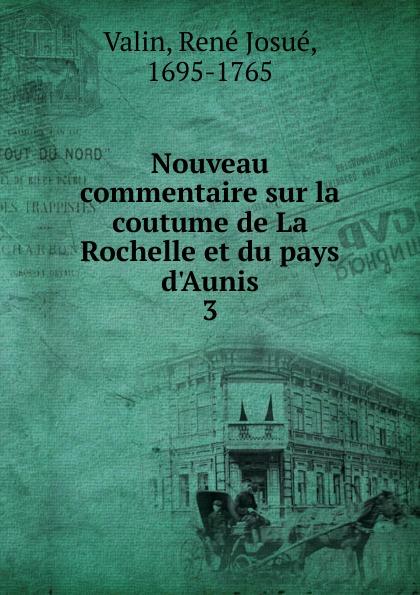 René Josué Valin Nouveau commentaire sur la coutume de La Rochelle et du pays d.Aunis. Tome 3