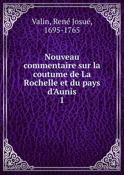 René Josué Valin Nouveau commentaire sur la coutume de La Rochelle et du pays d.Aunis.