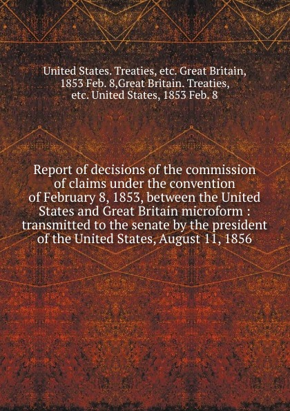 Report of decisions of the commission of claims message from the president of the united states transmitting the correspondence between this government and that of great britain on the subject of the claims of the two governments to the territory west of the rocky mountains microform
