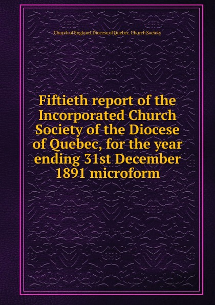 Fiftieth report of the Incorporated Church Society of the Diocese of Quebec, for the year ending 31st December 1891 microform