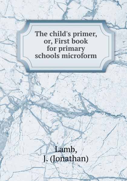 Jonathan Lamb The child.s primer. Or, First book for primary schools microform jonathan hartwell c and xml primer