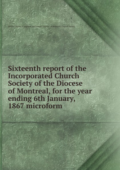 Фото - Sixteenth report of the Incorporated Church Society of the Diocese of Montreal, for the year ending 6th January, 1867 microform seventh report of the incorporated church society of the diocese of montreal for the year ending 6th january 1858 microform