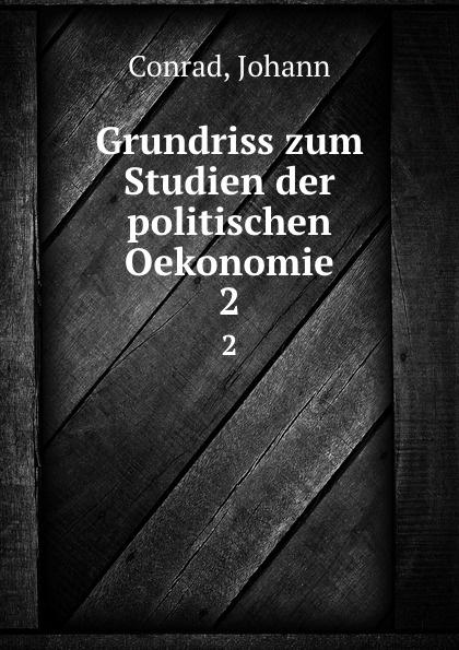 Johann Conrad Grundriss zum Studium der politischen Okonomie. Teil 2 h griesbach zum studium der modernen zoologie