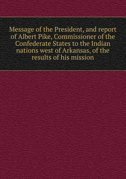A. Pike Message of the President, and report of Albert Pike, Commissioner of the Confederate States to the Indian nations west of Arkansas, of the results of his mission