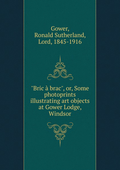 Ronald Sutherland Gower Bric a brac. Or, Some photoprints illustrating art objects at Gower Lodge, Windsor александр дюма bric à brac