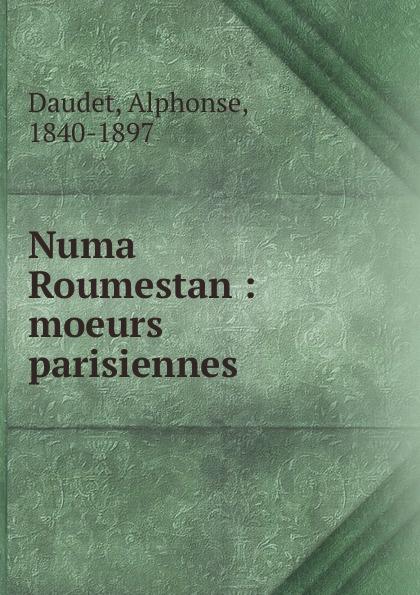 Alphonse Daudet Numa Roumestan alphonse daudet sapho moeurs parisiennes illus de rossi myrbach etc