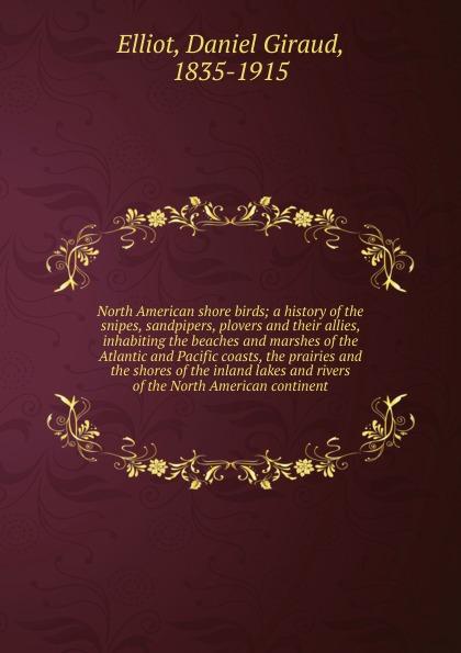 Daniel Giraud Elliot North American shore birds robert ridgway a history of north american birds land birds volume 3
