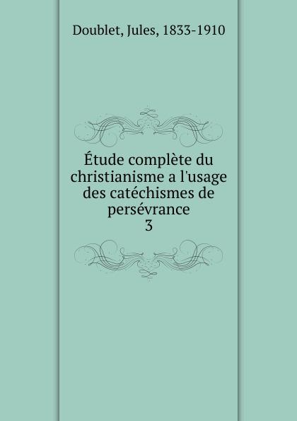 Jules Doublet Etude complete du christianisme a  des catechismes de perseverance. Tome 3