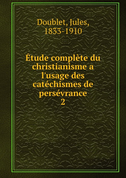 Jules Doublet Etude complete du christianisme a  des catechismes de perseverance. Tome 2