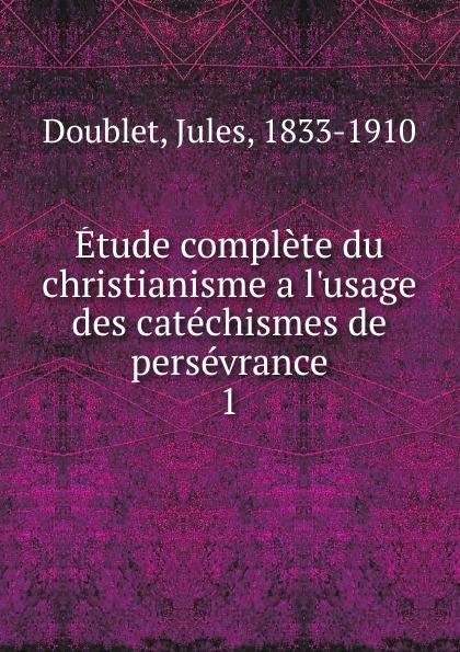 Jules Doublet Etude complete du christianisme a  des catechismes de perseverance. Tome 1