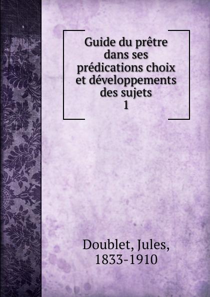 Jules Doublet Guide du pretre dans ses predications choix et developpements des sujets