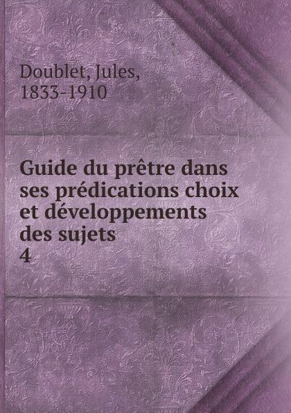 Jules Doublet Guide du pretre dans ses predications choix et developpements des sujets. Tome 4
