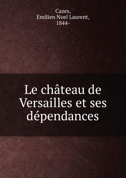 Emilien Noel Laurent Cazes Le chateau de Versailles et ses dependances parfums du chateau de versailles парфюмерная вода les jardins de versailles 50ml