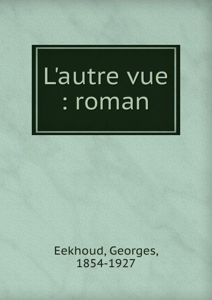 Georges Eekhoud L.autre vue georges eekhoud escal vigor