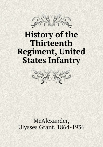 Ulysses Grant McAlexander History of the Thirteenth Regiment, United States Infantry f d bittle history of the seventy fifth regiment of indiana infantry volunteers