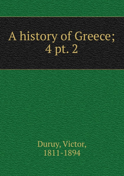 Victor Duruy A history of Greece. Volume 4. Section 2 a smaller history of greece
