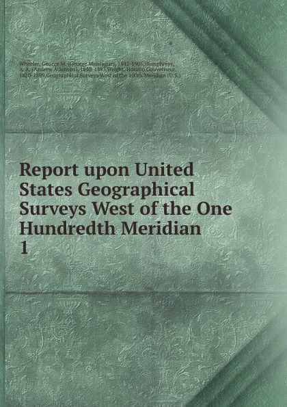 George Montague Wheeler Report upon United States Geographical Surveys West of the One Hundredth Meridian. Volume 1