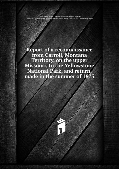 William Ludlow Report of a reconnaissance from Carroll, Montana Territory, on the upper Missouri, to the Yellowstone National Park hugo de vries het yellowstone park