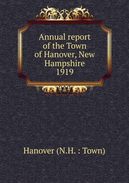 Annual report of the Selectmen and other officers of the Town of Hanover New Hampshire for the year ending January 31 1919 hanover hanover a copy of the records of births marriages and deaths and of intentions of marriage of the town of hanover mass 1727 1857
