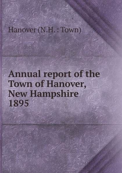 N.H. Hanover Annual report of the Town Officers of Hanover, New Hampshire hanover hanover a copy of the records of births marriages and deaths and of intentions of marriage of the town of hanover mass 1727 1857