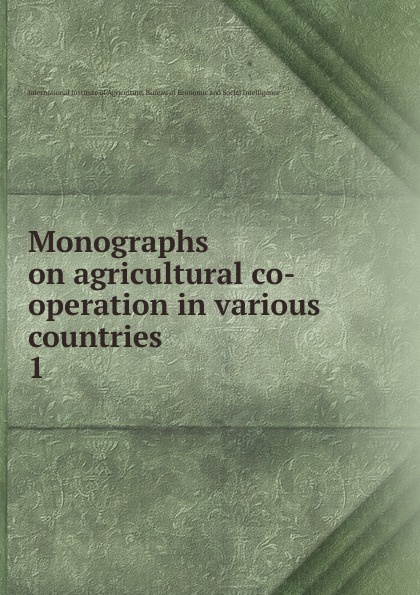 International Institute of Agriculture Monographs on agricultural co-operation in various countries. Volume 1. Germany, Belgium, Denmark, Brirish India, France, Great Britian and Ireland, Norway, Holland, Russia,Sweden