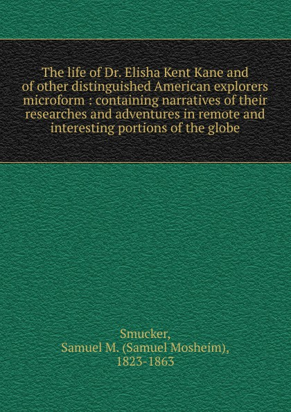 Samuel M. Smucker The life of Dr. Elisha Kent Kane and of other distinguished American explorers microform the adventures of tintin explorers on the moon