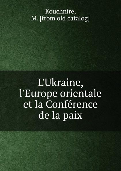 M. Kouchnire L.Ukraine, l.Europe orientale et la Conference de la paix ernest lémonon la seconde conference de la paix la haye juin octobre 1907 classic reprint