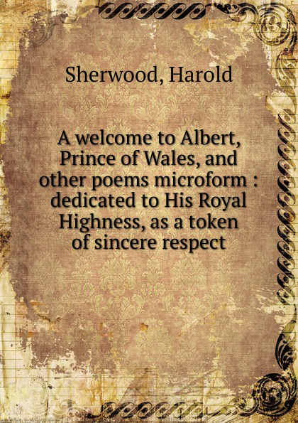 Harold Sherwood A welcome to Albert, Prince of Wales, and other poems microform bernard mcevoy away from newspaperdom and other poems microform