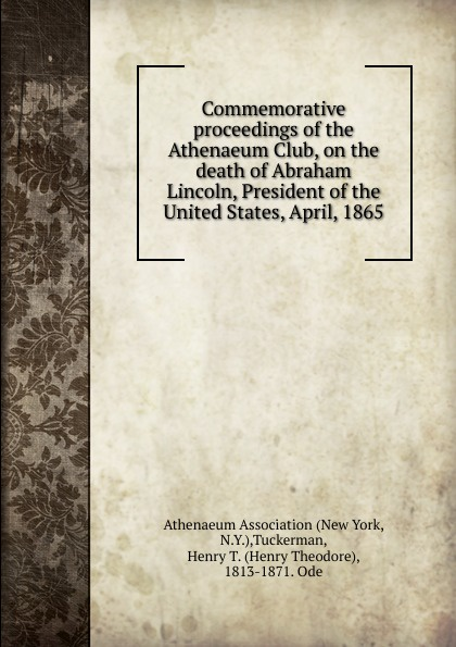 Athenaeum Association (New York, N.Y.) Commemorative proceedings of the Athenaeum Club, on the death of Abraham Lincoln. President of the United States, April, 1865 proceedings of the city council of boston april 17 1865 on occasion of the death of abraham lincoln president of the united states volume c 2