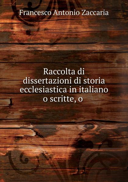 Francesco Antonio Zaccaria Raccolta di dissertazioni di storia ecclesiastica in italiano o scritte, o .