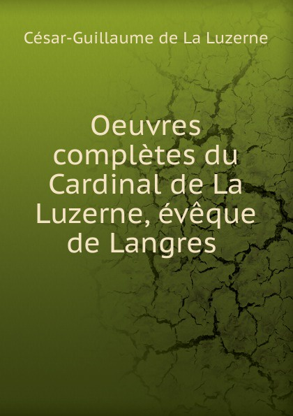 César-Guillaume de La Luzerne Oeuvres completes du Cardinal de La Luzerne, eveque de Langres . ручка langres