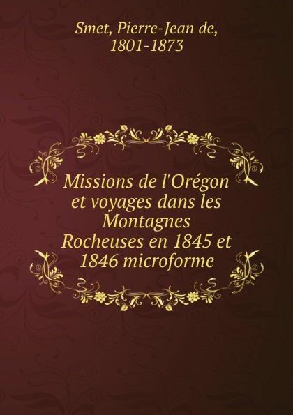 Pierre-Jean de Smet Missions de l.Oregon et voyages dans les Montagnes Rocheuses en 1845 et 1846 microforme pierre margry exploration des affluents du mississippi sic et decouverte des montagnes rocheuses 1679 1754 microforme