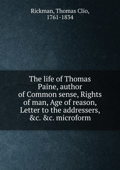 Thomas Clio Rickman The life of Thomas Paine, author of Common sense, Rights of man, Age of reason, Letter to the addressers, .c. .c. microform jacob l thomas the age of dandelions