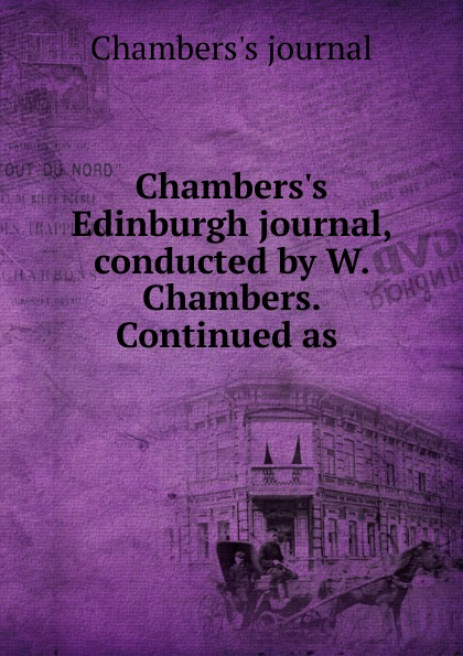 Chambers's journal Chambers.s Edinburgh journal, conducted by W. Chambers. Continued as . various chambers s edinburgh journal no 428