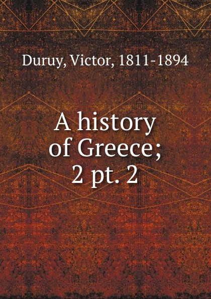 Victor Duruy A history of Greece. Volume 2. Section 2 a smaller history of greece