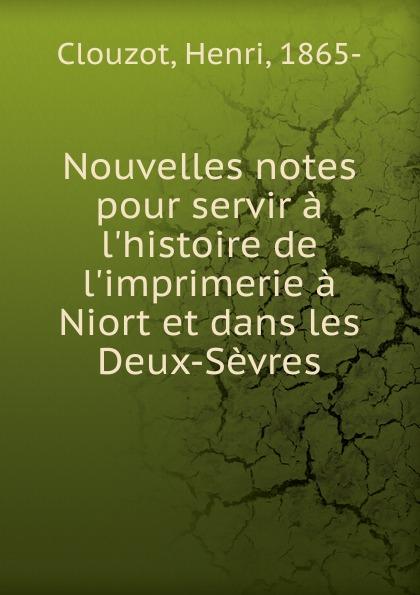 Henri Clouzot Nouvelles notes pour servir a l.histoire de l.imprimerie a Niort et dans les Deux-Sevres messmer niort
