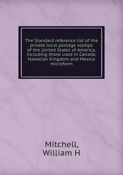William H. Mitchell The Standard reference list of the private local postage stamps of the United States of America, including those used in Canada, Hawaiian Kingdom and Mexico microform 100 pcs lot postage stamps good condition used with post mark from all the world stamps brand