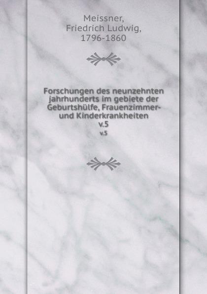 Friedrich Ludwig Meissner Forschungen des neunzehnten jahrhunderts im gebiete der geburtshulfe,frauenzimmer und kinderkrankheiten a elias von siebold neues journal fur geburtshulfe frauenzimmer und kinderkrankheiten 1831 vol 5 classic reprint