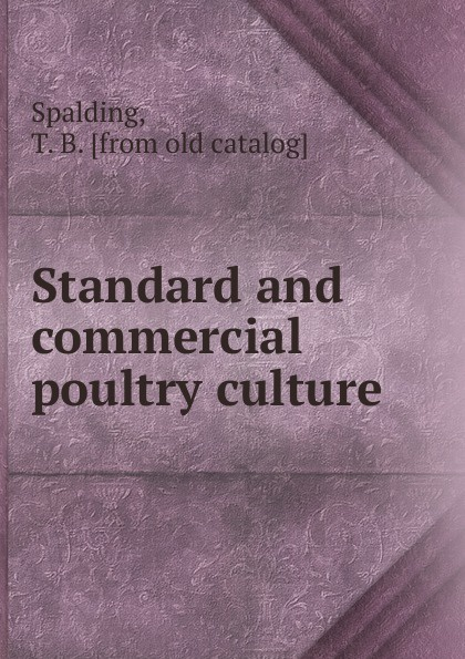 T.B. Spalding Standard and commercial poultry culture by artifical progress. or, how to make poultry culture profitable h will practical poultry culture