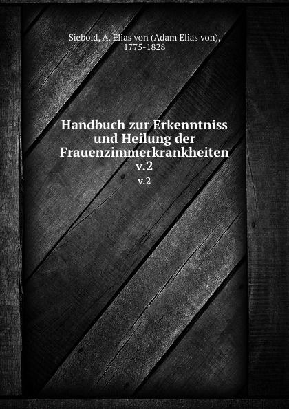 Adam Elias von Siebold Handbuch zur Erkenntniss und Heilung der Frauenzimmerkrankheiten a elias von siebold neues journal fur geburtshulfe frauenzimmer und kinderkrankheiten 1831 vol 5 classic reprint