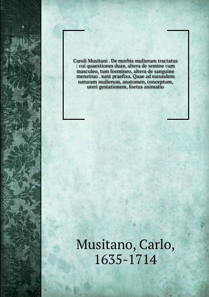 Carlo Musitano Caroli Musitani . De morbis mulierum tractatus