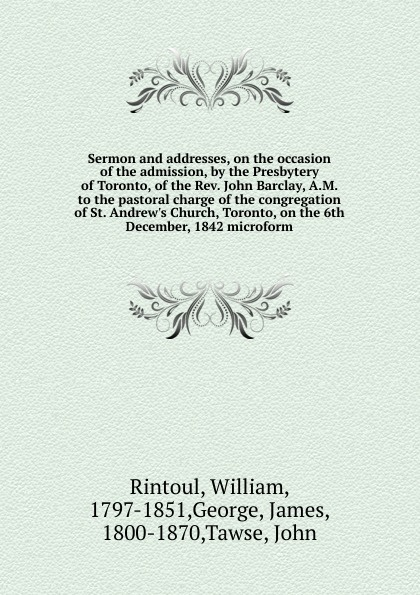 цена на William Rintoul Sermon and addresses, on the occasion of the admission, by the Presbytery of Toronto, of the Rev. John Barclay, A.M. to the pastoral charge of the congregation of St. Andrew.s Church, Toronto, on the 6th December, 1842 microform