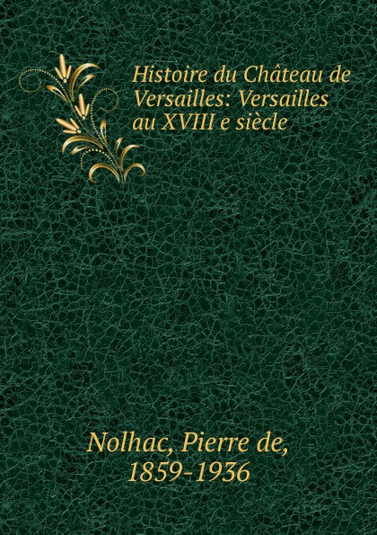 Pierre de Nolhac Histoire du Chateau de Versailles parfums du chateau de versailles парфюмерная вода les jardins de versailles 50ml