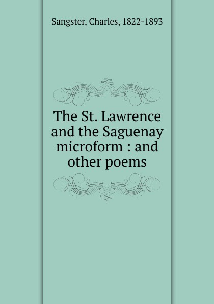 Charles Sangster The St. Lawrence and the Saguenay microform bessie lawrence thanksgiving and other poems