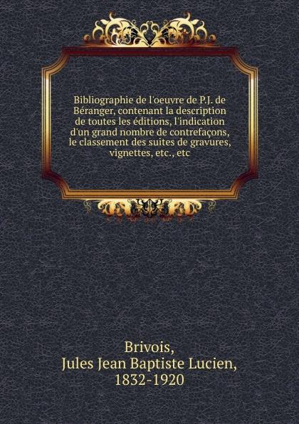 Jules Jean Baptiste Lucien Brivois Bibliographie de l.oeuvre de P. J. de Beranger j desprez c urs desoles de toutes nations
