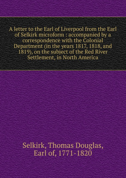 Thomas Douglas Selkirk A letter to the Earl of Liverpool from the Earl of Selkirk microform the dark earl