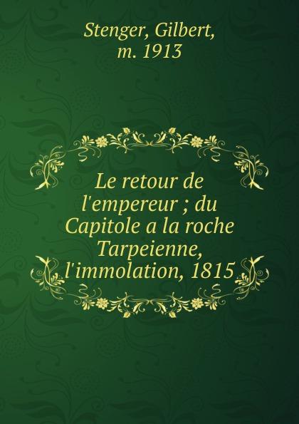 Gilbert Stenger Le retour de l.empereur gilbert stenger le retour de l empereur du capitole a la roche tarpeienne l immolation 1815 french edition